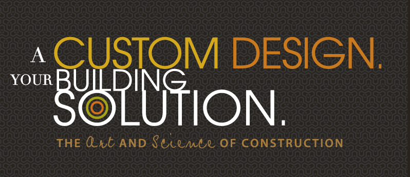 A Custom Design. Your Building Solution. The Art and Science of Construction.
